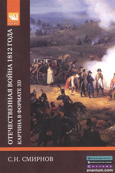 Смирнов С. Отечественная война 1812 года: картина в формате 3D смирнов с отечественная война 1812 года картина в формате 3d
