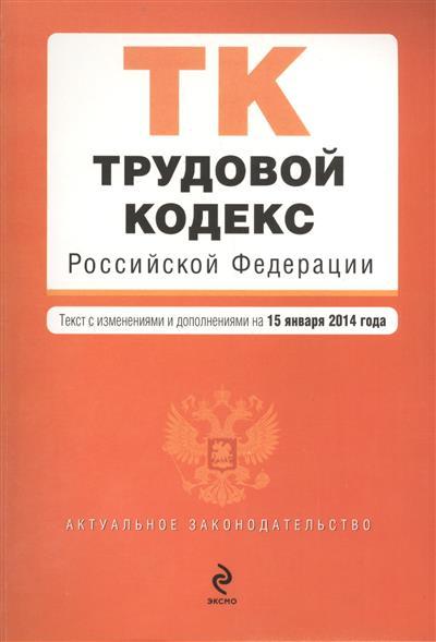 Трудовой кодекс Российской Федерации. Текст с изменениями и дополнениями на 15 января 2014 года