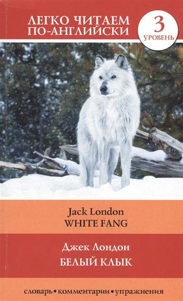 Белый клык = White Fang. 3 уровень. Словарь, комментарии, упражнения