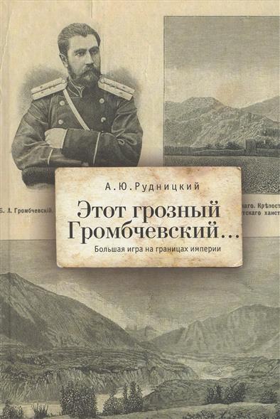 Рудницкий А. Этот грозный Громбчевский… Большая игра на границах империи ай да пушкин… музы о поэте