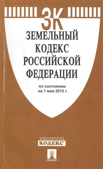 Земельный кодекс Российской Федерации по состоянию на 1 мая 2015 г.