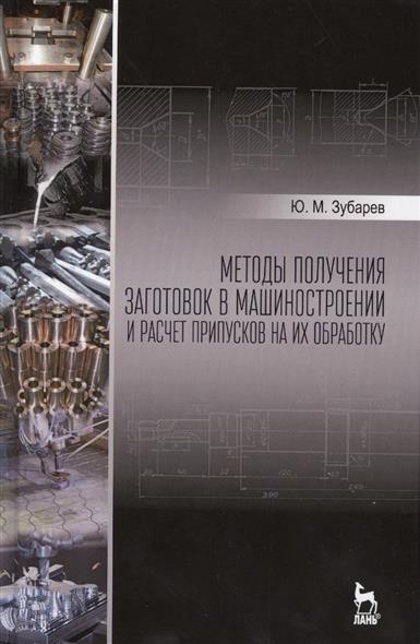 Методы получения заготовок в машиностроении и расчет припусков на из обработку. Учебное пособие