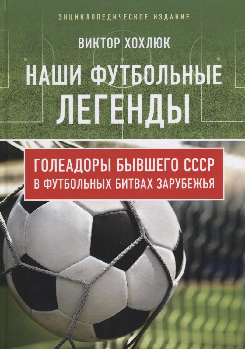 Хохлюк В. Наши футбольные легенды. Голеадоры бывшего СССР в футбольных битвах зарубежья