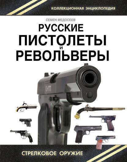 Русские пистолеты и револьверы. Уникальная энциклопедия