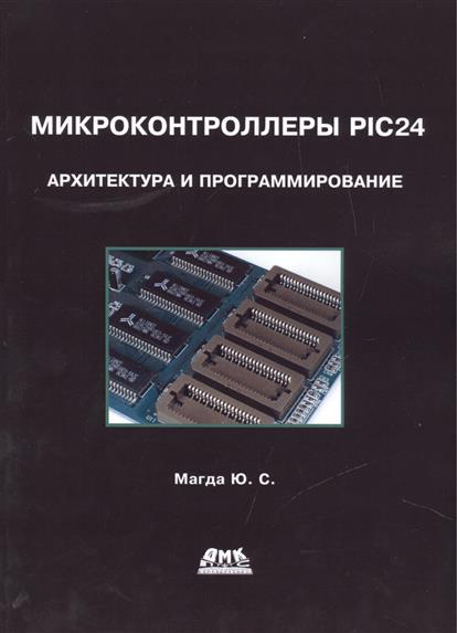 Магда Ю. Микроконтроллеры PIC24: архитектура и программирование ю с магда микроконтроллеры pic24 архитектура и программирование