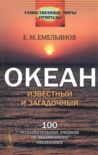 Емельянов Е.: Океан известный и загадочный. 100 познавательных очерков от знаменитого океанолога. Издание стереотипное