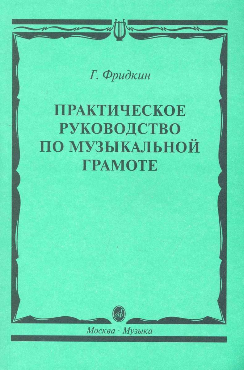 Фридкин Г. Практическое руководство по муз. грамоте Учеб. пос.