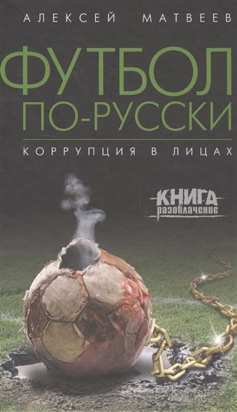 Матвеев А. Футбол по-русски. Коррупция в лицах ISBN: 9785699923496