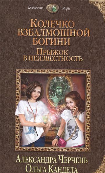 Черчень А., Кандела О. Колечко взбалмошной богини. Прыжок в неизвестность ISBN: 9785699869091