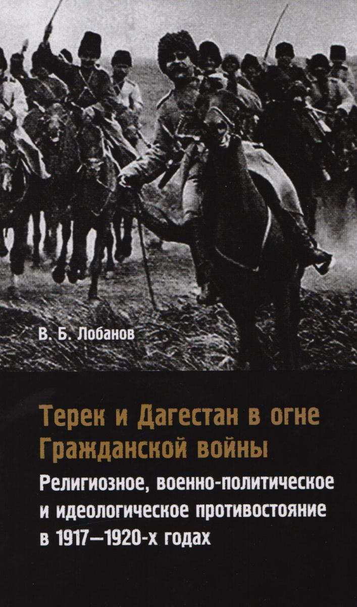 Лобанов В. Терек и Дагестан в огне Гражданской войны. Религиозное, военно-политическое и идеологическое противостояние в 1917-1920-х годах