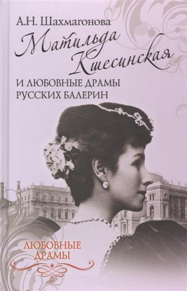 Шахмагонова А. Матильда Кшесинская и любовные драмы русских балерин любовные драмы русских поэтов