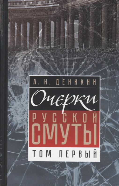 Деникин А. Очерки русской смуты. Том 1