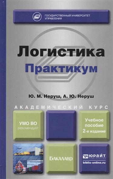 Неруш Ю., Неруш А. Логистика. Практикум. Учебное пособие для академического бакалавриата
