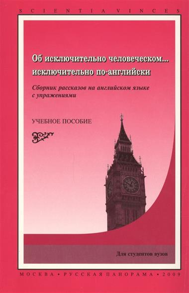 Об исключительно человеческом исключительно по-английски Сборник рассказов на английском языке с упражнениями Учебное пособие для вузов
