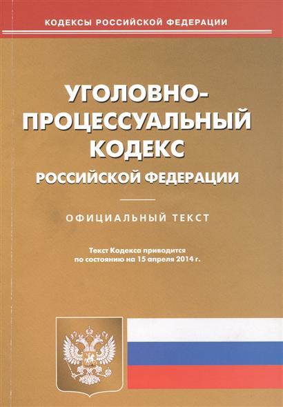Уголовно-процессуальный кодекс Российской Федерации. Официальный текст. Текст Кодекса приводится по состоянию на 15 апреля 2014 г.