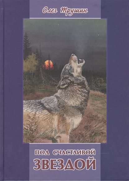 Трушин О. Под счастливой Звездой: Повесть, рассказы и очерки о природе олег трушин под счастливой звездой page 4