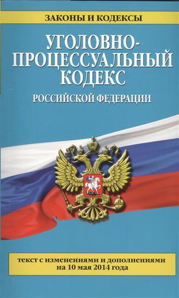 Уголовно-процессуальный кодекс Российской Федерации. Текст с изменениями и дополнениями на 10 мая 2014 года