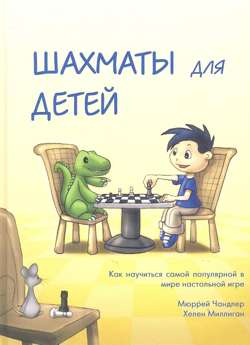 Чандлер М., Миллиган Х. Шахматы для детей ISBN: 9785946933872 чендлер м шахматы для детей поставь папе мат