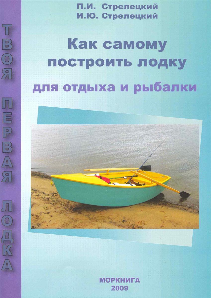 Стрелецкий П., Стрелецкий И. Как самому построить лодку для отдыха и рыбалки