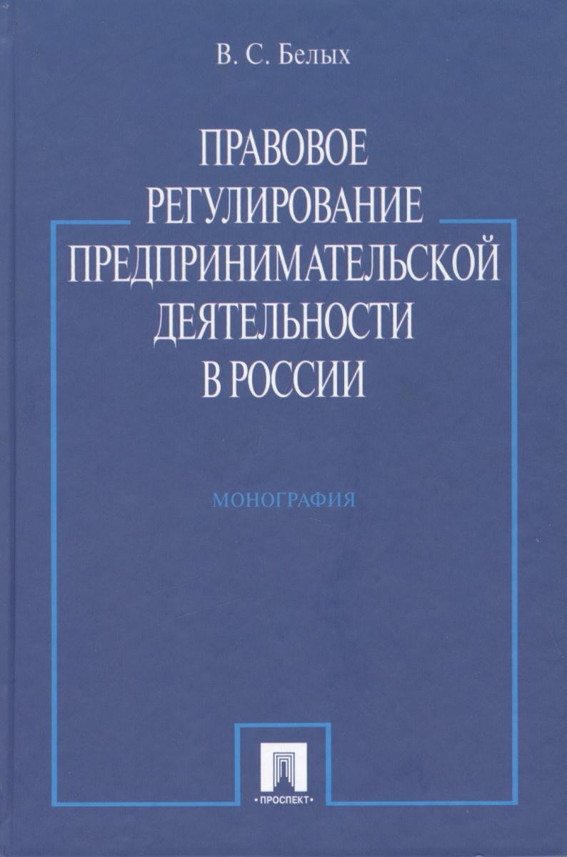 Белых В. Правовое регулирование предпринимательской деятельности в России: монография