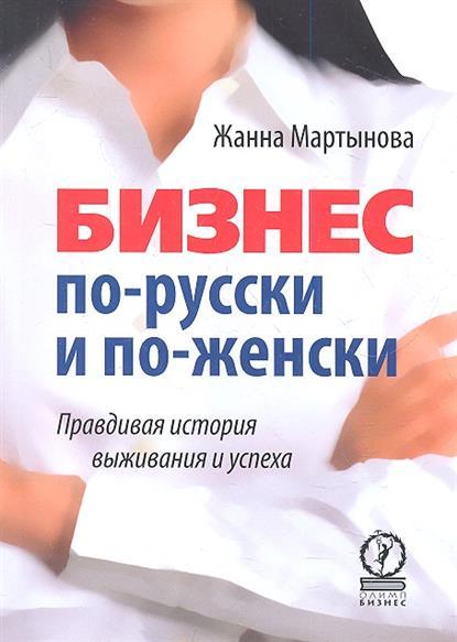 Мартынова Ж. Бизнес по-русски и по-женски. Правдивая история выживания и успеха