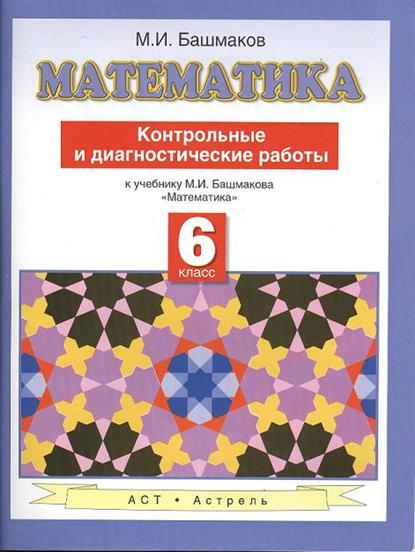 Математика. Контрольные и диагностические работы. 6 класс. К учебнику М. И. Башмакова