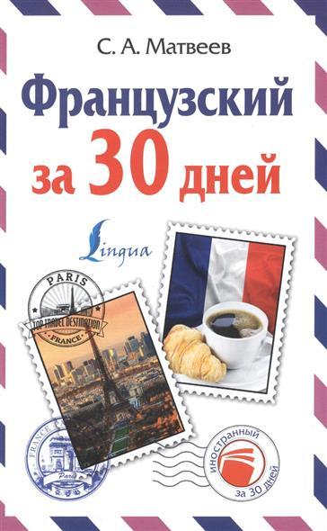 Матвеев С. Французский за 30 дней: Французский язык за один месяц. Самоучитель разговорного языка. Начальный уровень