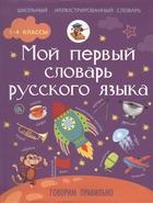 Мой первый словарь русского языка. Говорим правильно. 1-4 классы