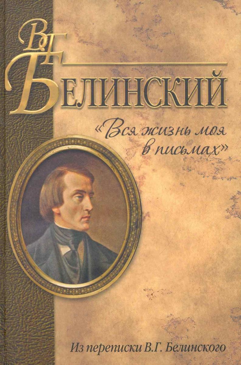Белинский В. Вся жизнь моя в письмах Из переписки В. Г. Белинского шредер г решения моя жизнь в политике