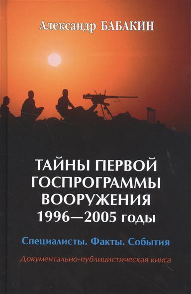 Тайны первой Госпрограммы вооружения. 1996-2005 годы. Специалисты. Факты. События. Документально-публицистическая книга