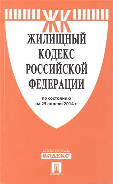Жилищный кодекс Российской Федерации. По состоянию на 25 апреля 2014 г.