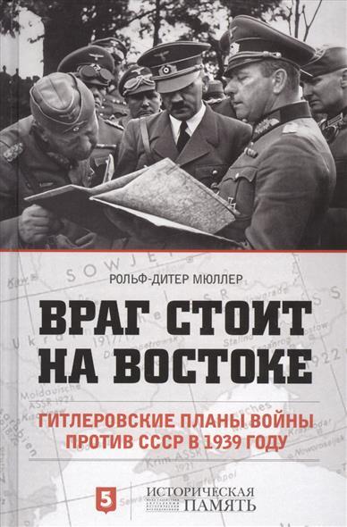 Мюллер Р.-Д. Враг стоит на Востоке. Гитлеровские планы войны против СССР в 1939 году ISBN: 9785990759312 жуков д войны на руинах ссср
