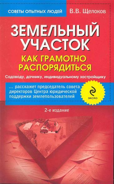 Щелоков В. Земельный участок Как грамотно распорядиться