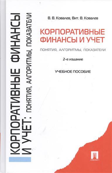 Ковалев В., Ковалев В. Корпоративные финансы и учет: понятия, алгоритмы, показатели. Учебное пособие. 2-е издание, переработанное и дополненное.