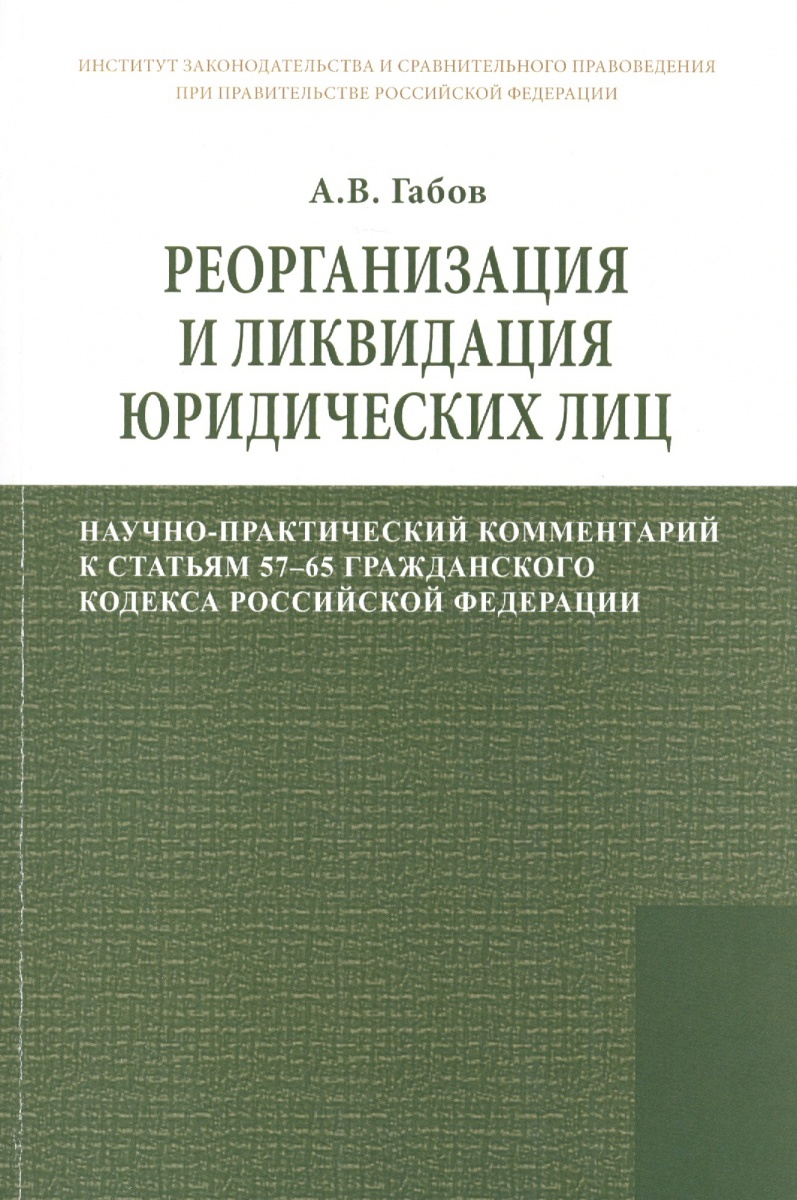 Реорганизация и ликвидация юридических лиц: научно-практический комментарий к статьям 57-65 Гражданского кодекса Российской Федерации