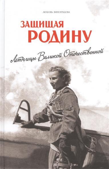 Виноградова Л. Защищая Родину. Летчицы Великой Отечественной