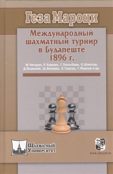 Мароци Г. Международный шахматный турнир в Будапеште 1896 г. каспаров г мой шахматный путь 1985 1993