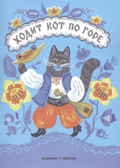 Зеброва Т. (худ.) Ходит кот по горе. Песенки и потешки ISBN: 9785906901125