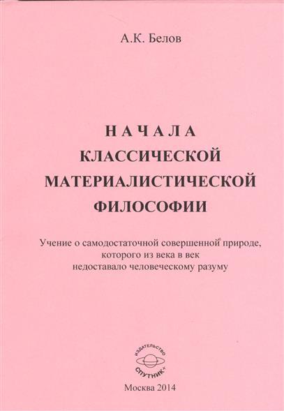 Белов А. Начала классической материалистической философии. Учение о самодостаточной совершенной природе, которого из века в век недоставало человеческому разуму