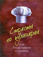 Чижова А. (сост.) Страсти по кулинарии или Разделываем и готовим продукты