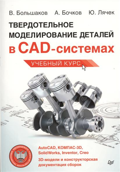 Большаков В., Бочков А., Лячек Ю. Твердотельное моделирование деталей в CAD-системах: AutoCAD, КОМПАС-3D, SolidWorks, Inventor, Creo. 3-D-модели и конструкторская документация сборок ISBN: 9785496011792 cad cam cae工程应用丛书:autocad2014电气设计从入门到精通(附cd光盘)