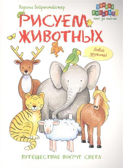Бойренмайстер К. Рисуем животных. Путешествие вокруг света ISBN: 9785462018343 аст пресс путешествие вокруг света рисуем животных