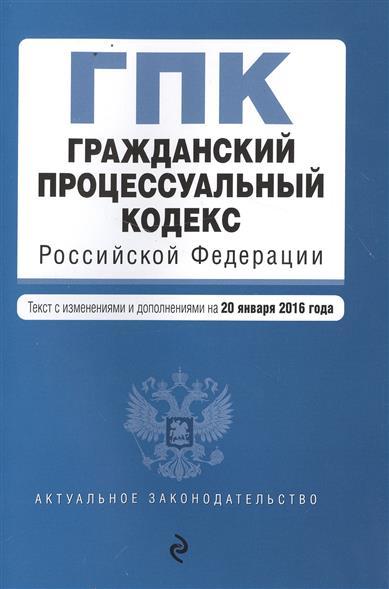 Гражданский процессуальный кодекс Российской Федерации. Текст с изменениями и дополнениями на 20 января 2016 года