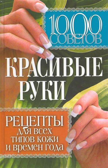 1000 советов Красивые руки Рецепты для всех типов кожи…