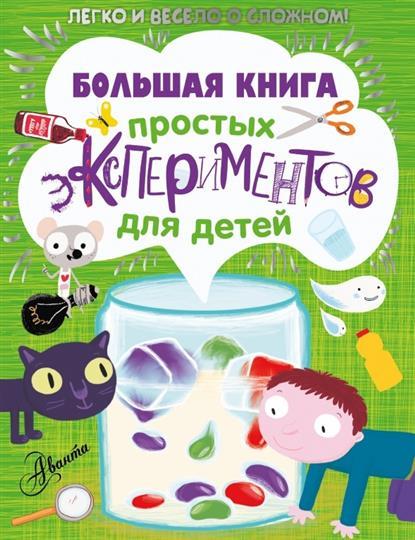 Большая книга простых экспериментов для детей. Легко и весело о сложном!