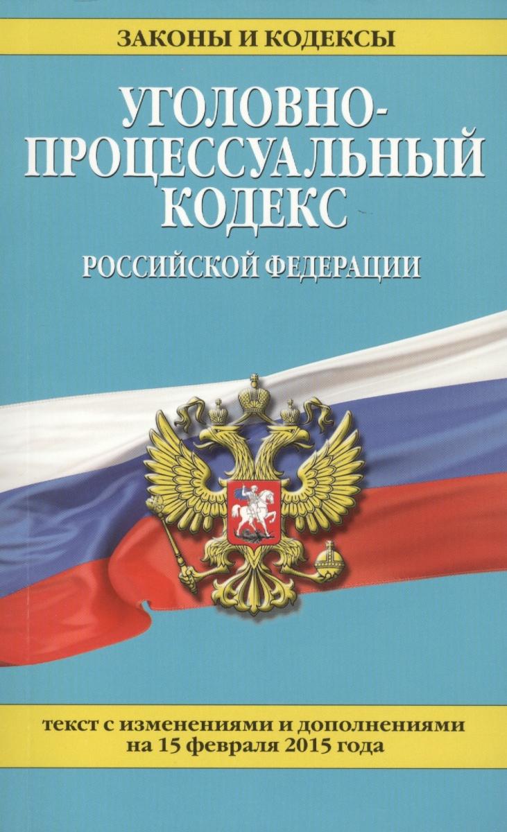 Уголовно-процессуальный кодекс Российской Федерации. Текст с изменениями и дополнениями на 15 февраля 2015 года