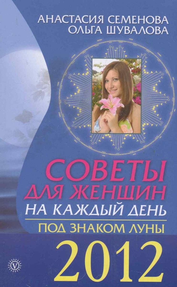 Семенова А., Шувалова О. Советы для женщин на каждый день Под знаком луны 2012