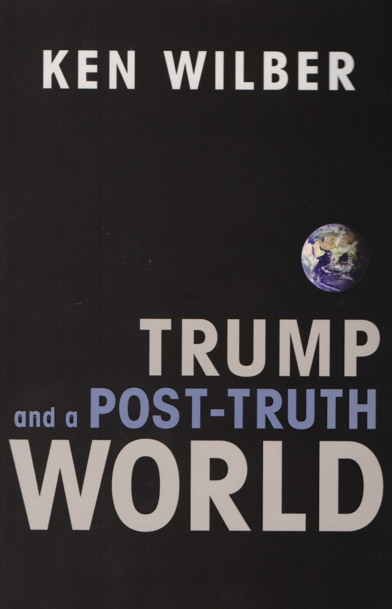 Wilber K. Trump and a Post-Truth World the truth about trump