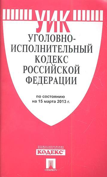 Уголовно-исполнительный кодекс Российской Федерации по состоянию на 15 марта 2013 г.