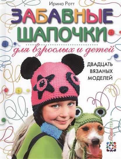 Ротт И. Забавные шапочки для взрослых и детей ирина ротт прикольные шапочки за один вечер